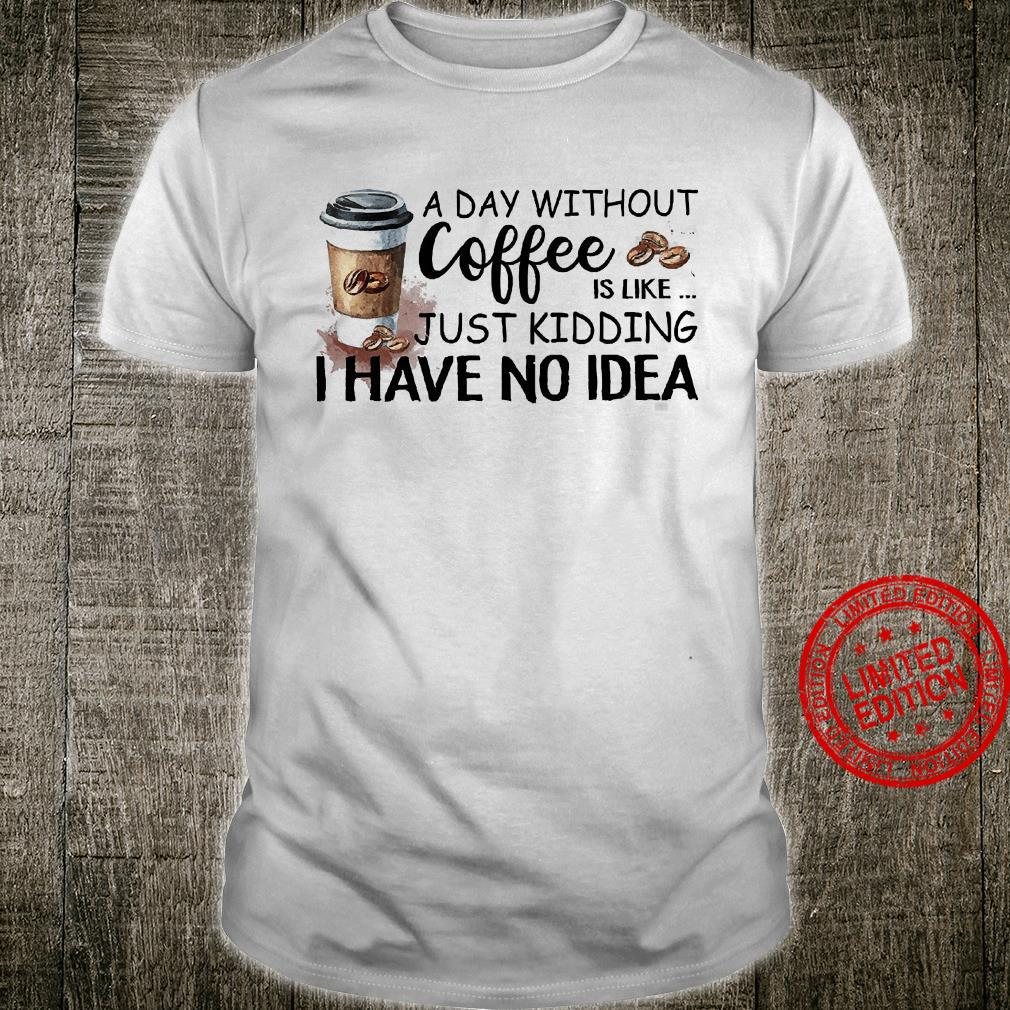 A Day Without Coffee Is Like Just Kdding I Have No Idea Shirt unisex