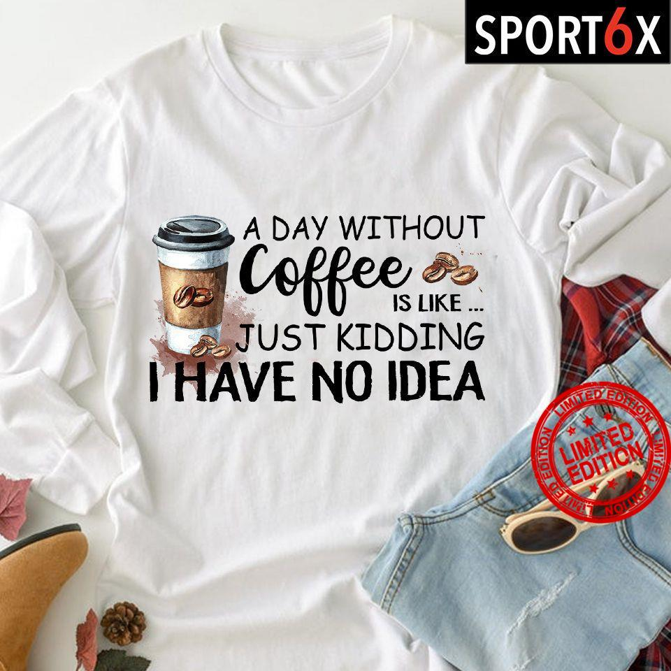 A Day Without Coffee Is Like Just Kdding I Have No Idea Shirt