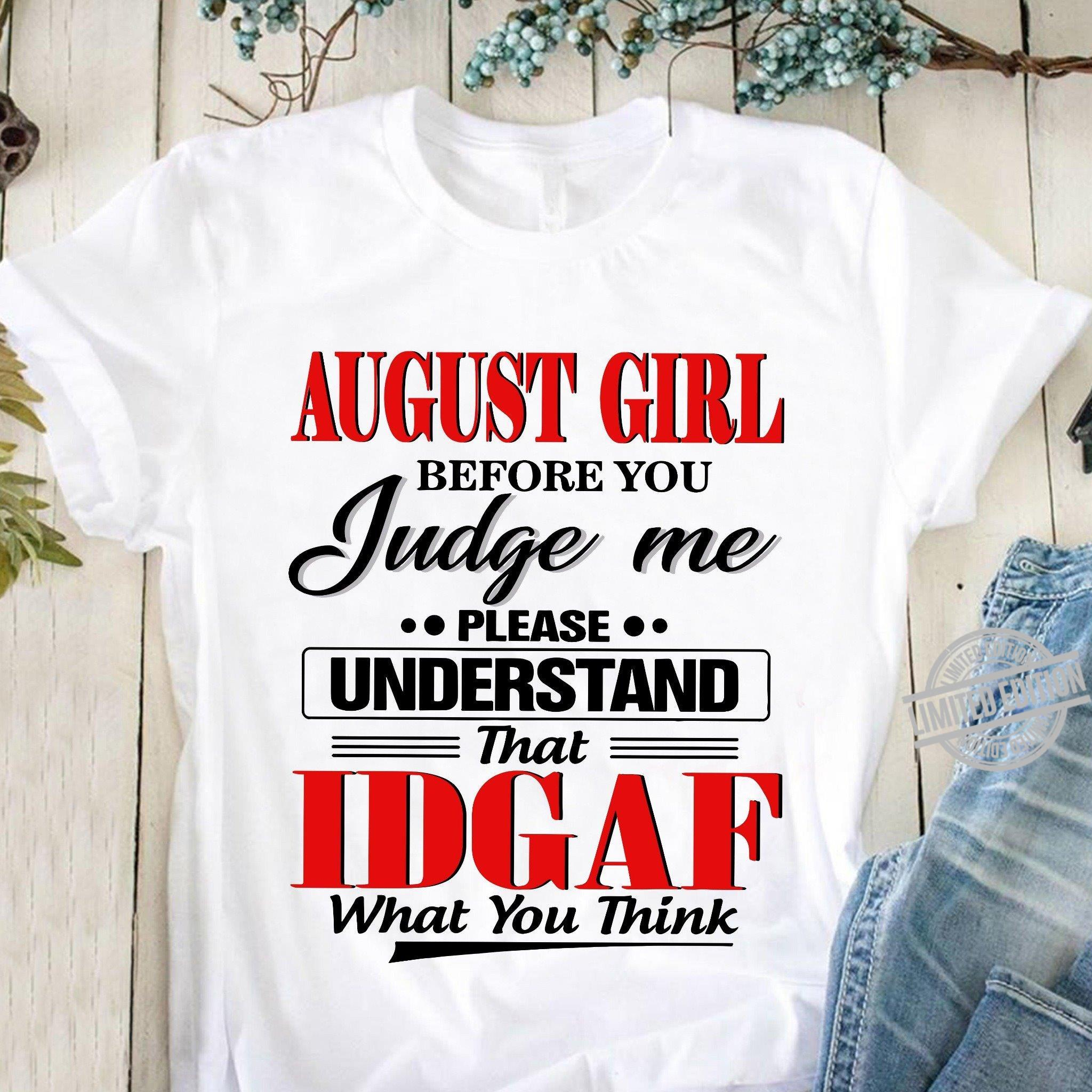August Girl Before You Judge Me Please Understand That Idgaf What You Think Shirt