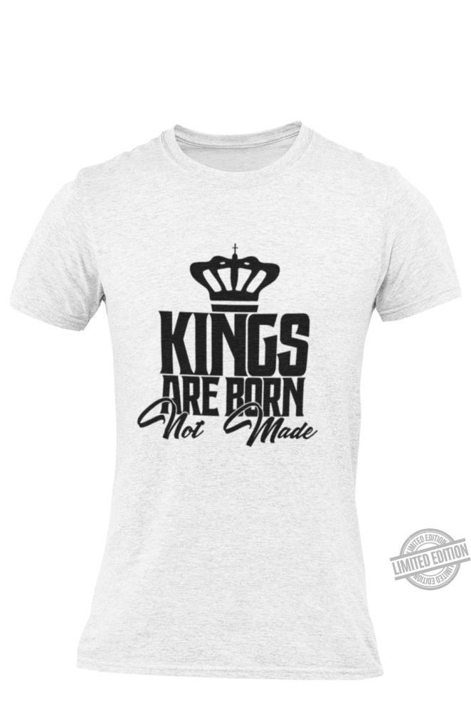 Kings Are Born Not Made Shirt