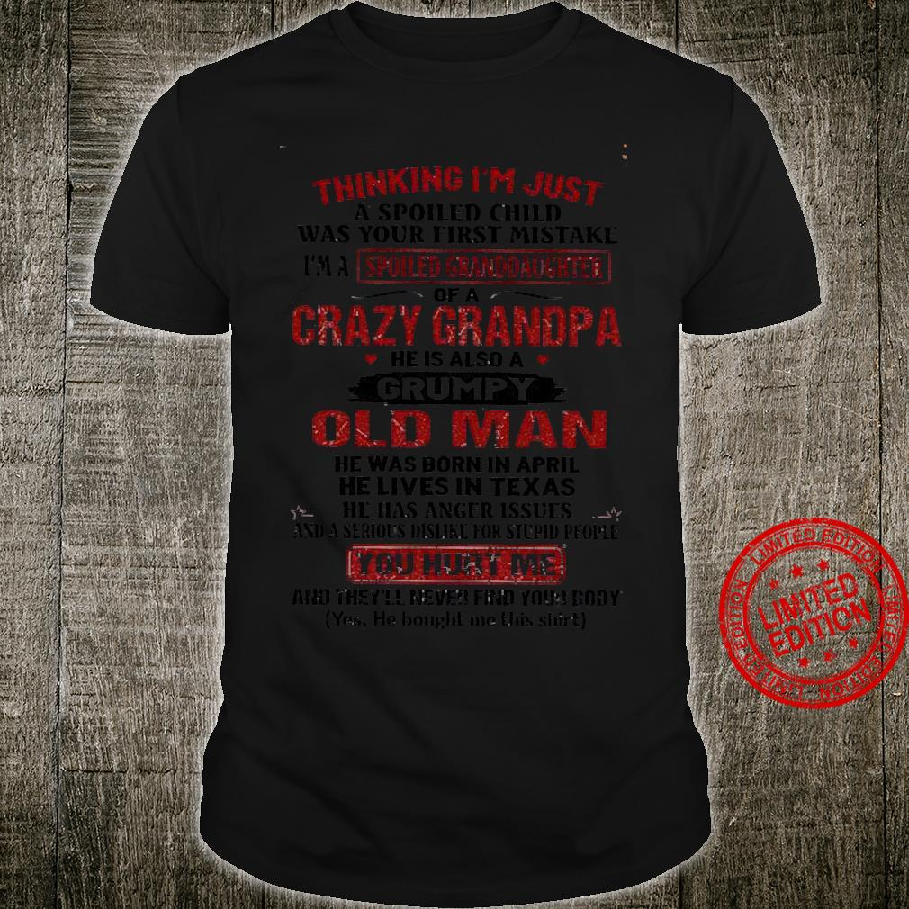 Thinking I'm Just A Spoiled Child Was Your First Mistake I'm A Granddaughter Of A Crazy Grandpa He Is Also A Grumpy Old Man He Was Born In April You Hurt Me Shirt unisex