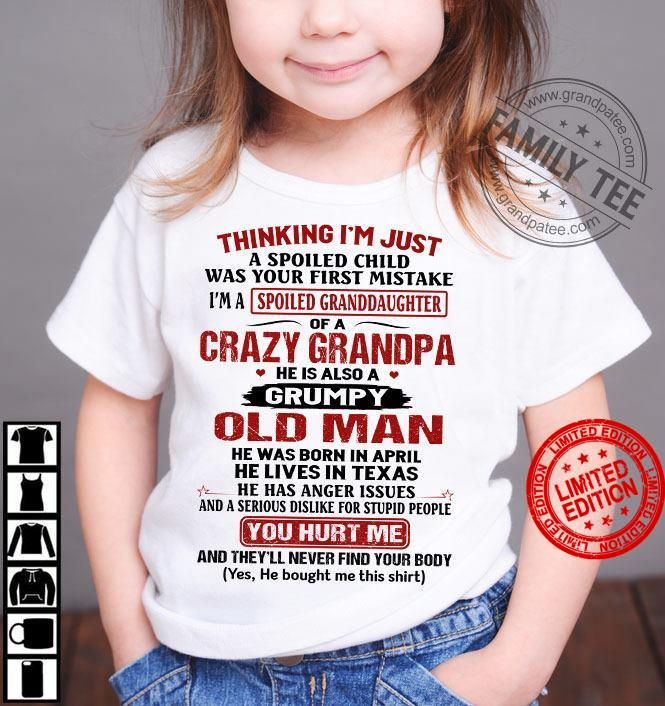 Thinking I'm Just A Spoiled Child Was Your First Mistake I'm A Granddaughter Of A Crazy Grandpa He Is Also A Grumpy Old Man He Was Born In April You Hurt Me Shirt